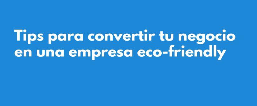 Tips para convertir tu negocio en una empresa eco-friendly 💼 🌱 👨🏻💼